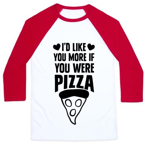 I'd Like You More If You Were Pizza Baseball Tee