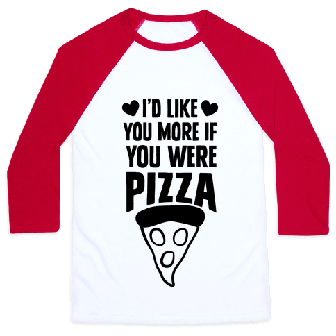 I'd Like You More If You Were Pizza Baseball Tee
