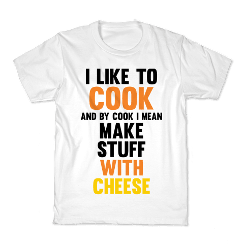 I Like To Cook & By Cook I Mean Make Stuff With Cheese Kids T-Shirt