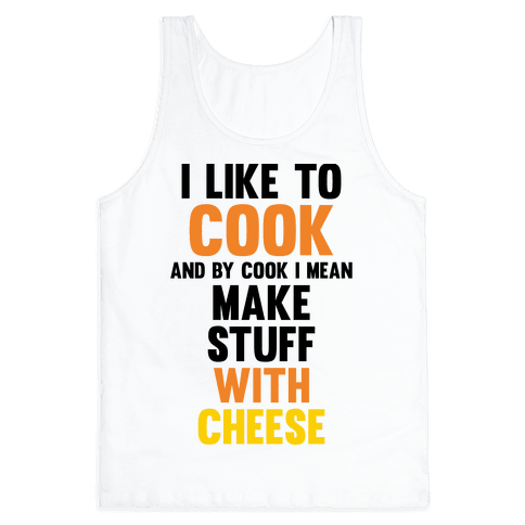 I Like To Cook & By Cook I Mean Make Stuff With Cheese Tank Top