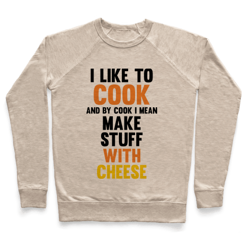 I Like To Cook & By Cook I Mean Make Stuff With Cheese Pullover