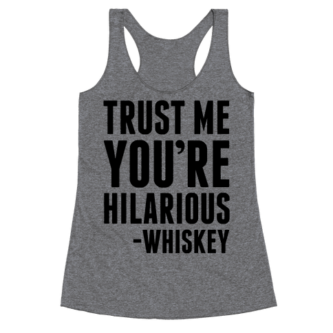 Trust Me You're Hilarious -Whiskey Racerback Tank Top