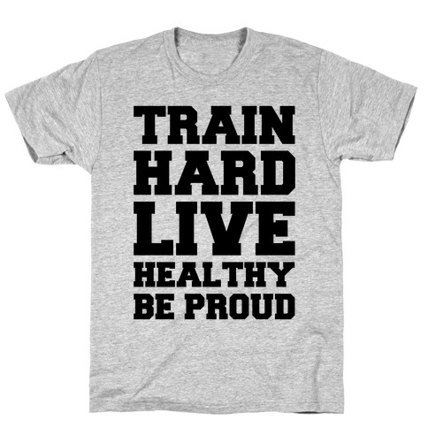 Train Hard Live Healthy Be Proud T-Shirt
