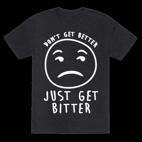 Don't Get Better Just Get Bitter