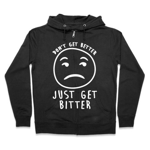 Don't Get Better Just Get Bitter Zip Hoodie
