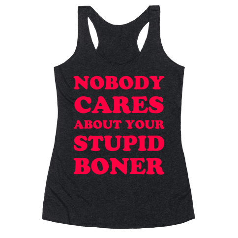 Nobody Cares About Your Stupid Boner Racerback Tank Top