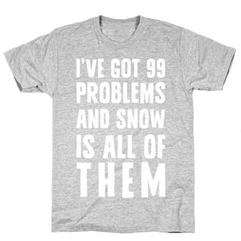 I've Got 99 Problems And Snow Is All Of Them Mens T-Shirt