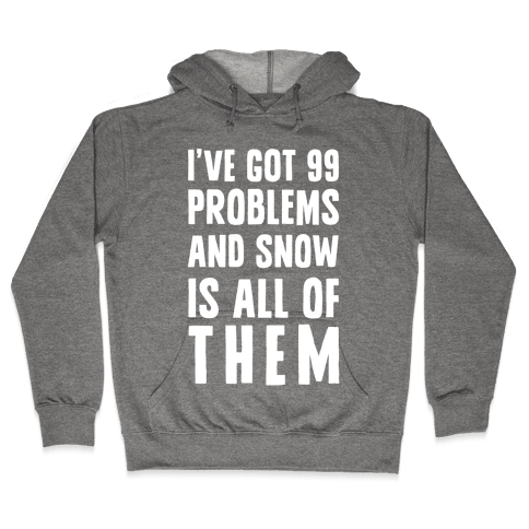 I've Got 99 Problems And Snow Is All Of Them Hooded Sweatshirt