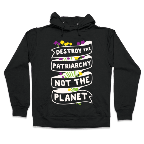 Destroy The Patriarchy Not The Planet Hooded Sweatshirt