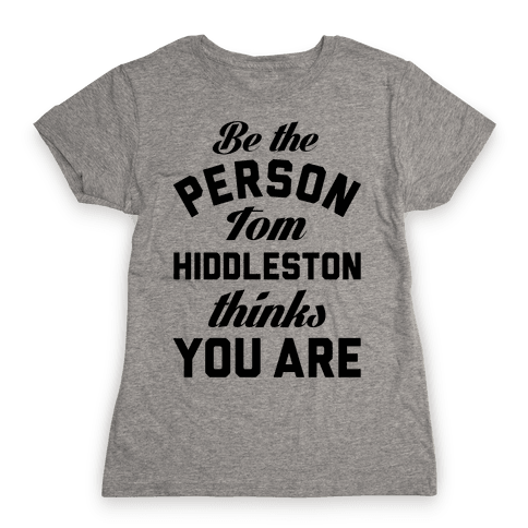 Be The Person Tom Hiddleston Thinks You Are Womens T-Shirt