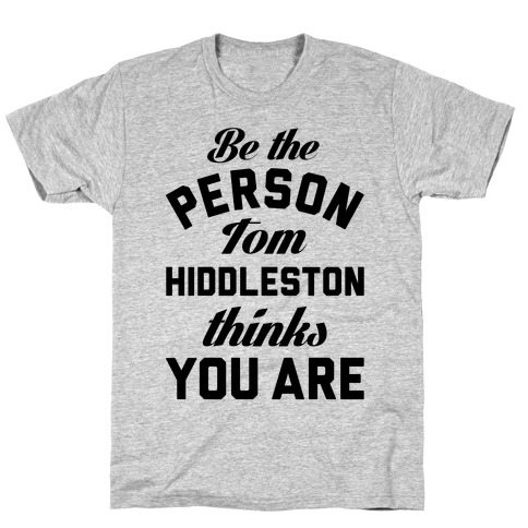 Be The Person Tom Hiddleston Thinks You Are T-Shirt