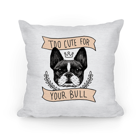 Too cute for your Bull (French Bulldog) Pillow