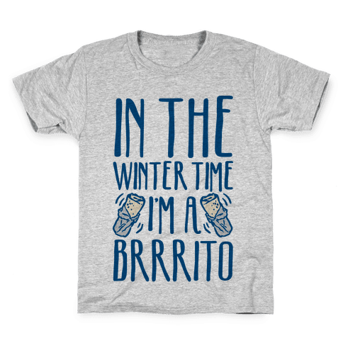 In The Winter Time I'm A Brrrito Kids T-Shirt