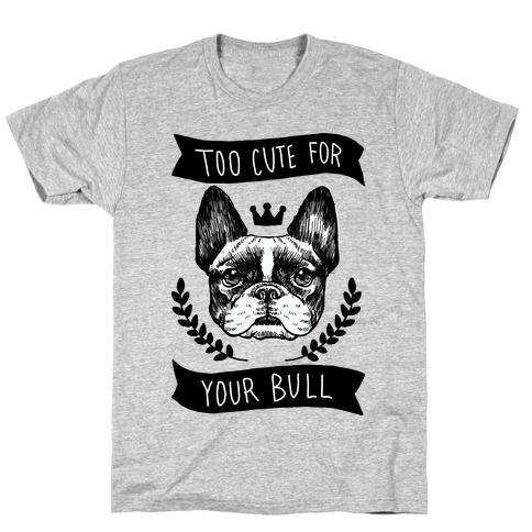 Too cute for your Bull (French Bulldog) T-Shirt