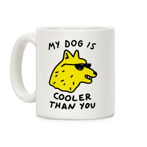 My Dog Is Cooler Than You Coffee Mug