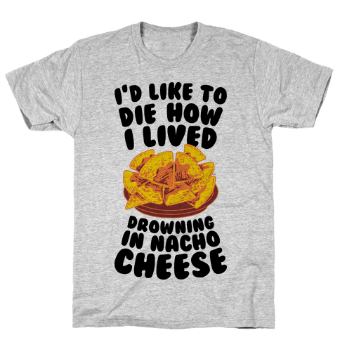 I'd Like to Die How I Lived: Drowning in Nacho Cheese Mens T-Shirt