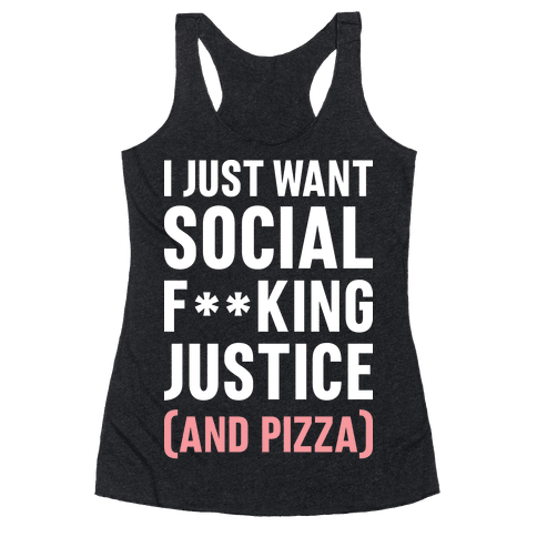 I Just Want Social F**king Justice (And Pizza)  Racerback Tank Top