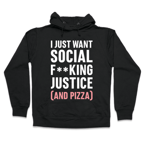 I Just Want Social F**king Justice (And Pizza)  Hooded Sweatshirt