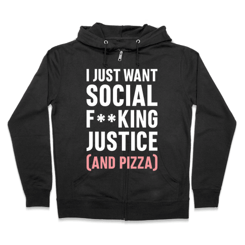 I Just Want Social F**king Justice (And Pizza)  Zip Hoodie