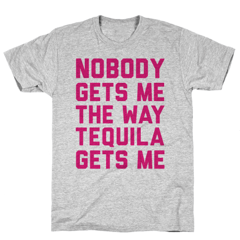 Nobody Gets Me The Way Tequila Gets Me Mens T-Shirt