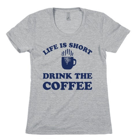 Life Is Short Drink The Coffee Womens T-Shirt