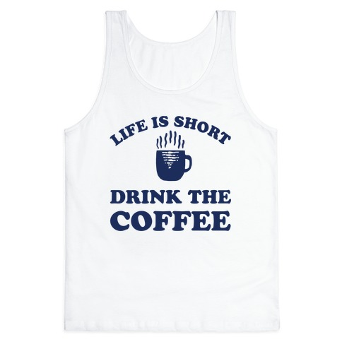 Life Is Short Drink The Coffee Tank Top