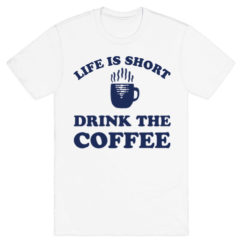 Life Is Short Drink The Coffee Mens T-Shirt