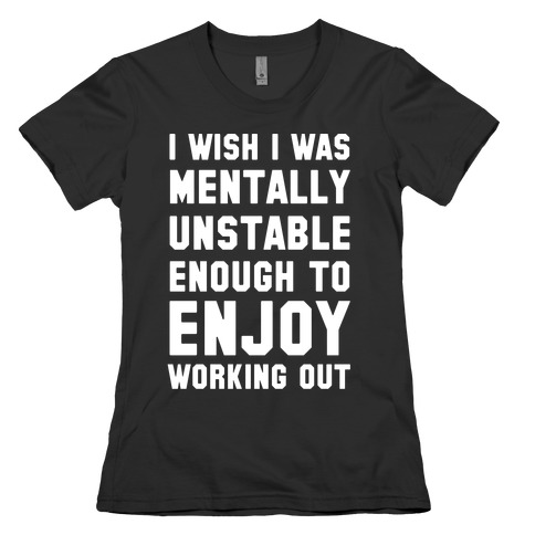 I Wish I Was Mentally Unstable Enough To Enjoy Working Out Womens T-Shirt