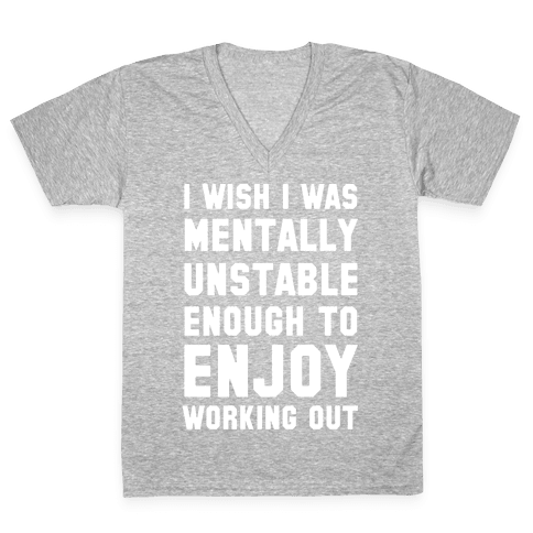 I Wish I Was Mentally Unstable Enough To Enjoy Working Out V-Neck Tee Shirt