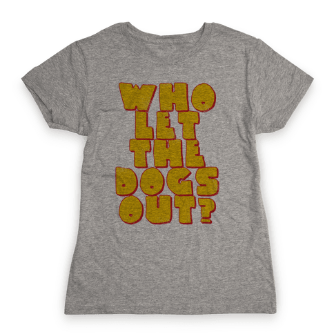 Who Let the dogs Out? Womens T-Shirt