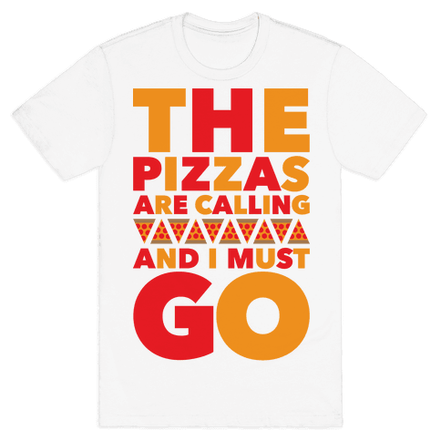 The Pizzas Are Calling And I Must Go Mens T-Shirt