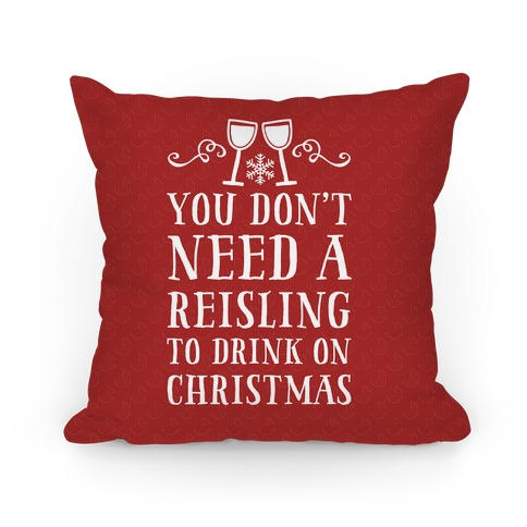 You Don't Need A Reisling To Drink On Christmas Pillow