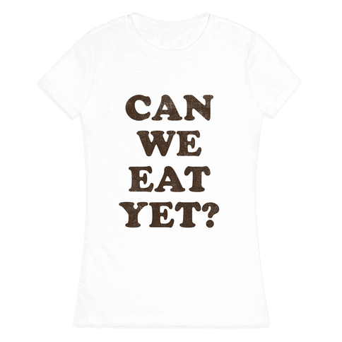 Can we Eat Yet? Womens T-Shirt