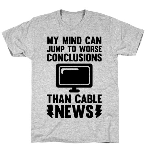 My Mind Can Jump To Worse Conclusions Than Cable News T-Shirt