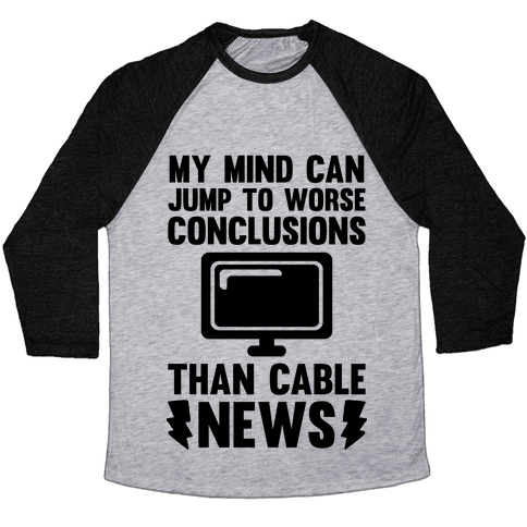 My Mind Can Jump To Worse Conclusions Than Cable News Baseball Tee