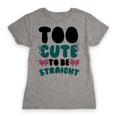 Too Cute To Be Straight  Womens T-Shirt