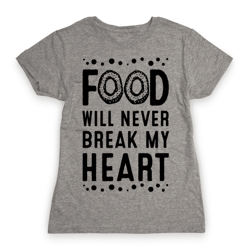 Food Will Never Break my Heart Womens T-Shirt
