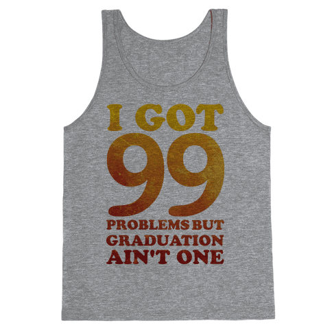 I Got 99 Problems but Graduation Ain't One Tank Top