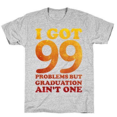 I Got 99 Problems but Graduation Ain't One T-Shirt