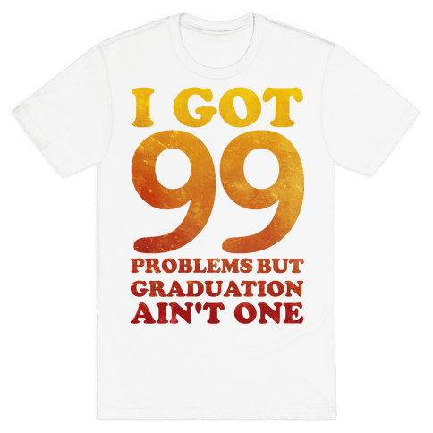 I Got 99 Problems but Graduation Ain't One Mens T-Shirt