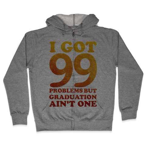 I Got 99 Problems but Graduation Ain't One Zip Hoodie
