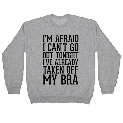 I'm Afraid I Can't Go Out Tonight I've Already Taken Off My Bra Pullover