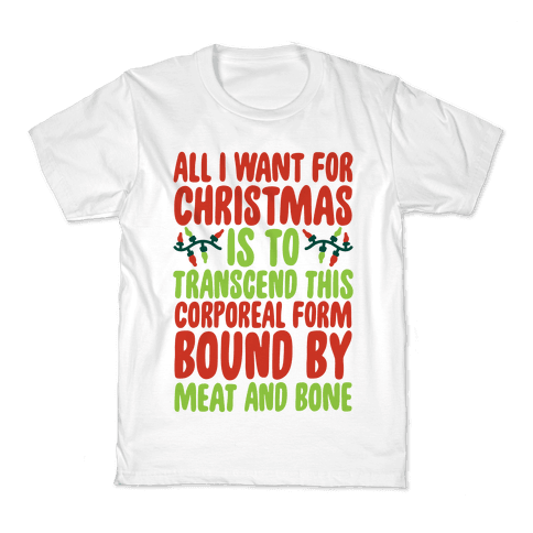 All I Want For Christmas is to Transcend This Corporeal Form Bound By Meat And Bone Kids T-Shirt