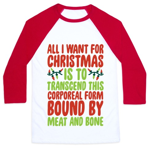 All I Want For Christmas is to Transcend This Corporeal Form Bound By Meat And Bone Baseball Tee