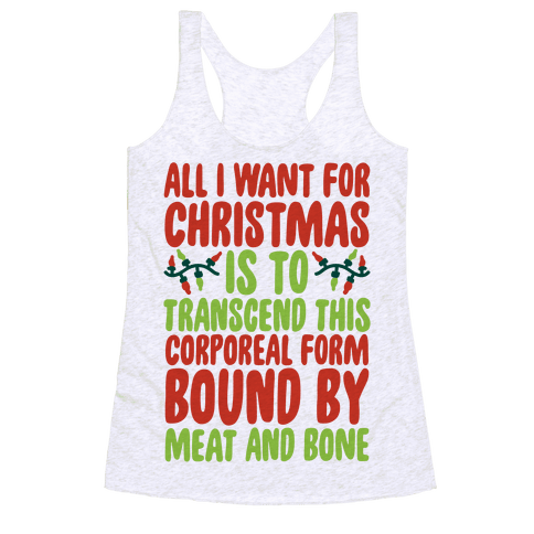All I Want For Christmas is to Transcend This Corporeal Form Bound By Meat And Bone Racerback Tank Top