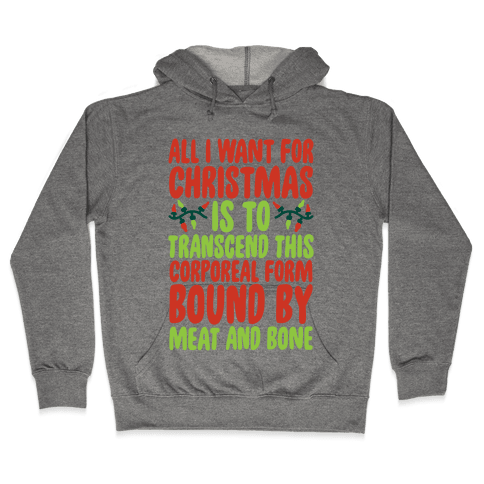 All I Want For Christmas is to Transcend This Corporeal Form Bound By Meat And Bone Hooded Sweatshirt