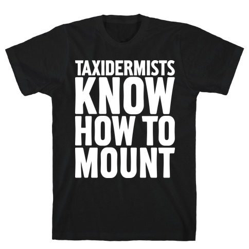 Taxidermists Know How to Mount T-Shirt
