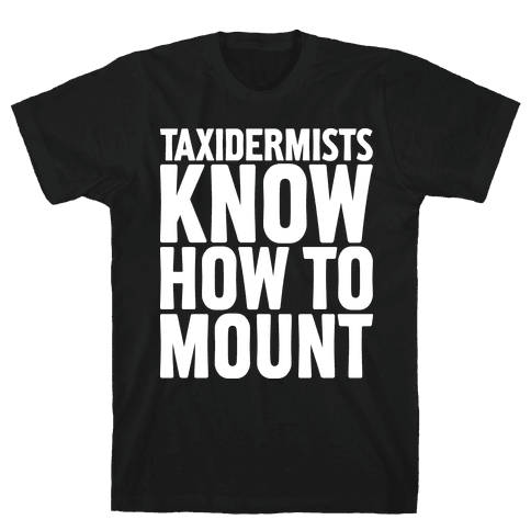 Taxidermists Know How to Mount Mens T-Shirt