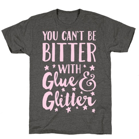 You Can't Be Bitter With Glue And Glitter T-Shirt