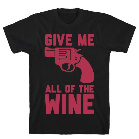 Give Me all of the Wine T-Shirt